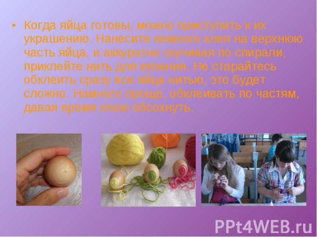 Когда яйца готовы, можно приступить к их украшению. Нанесите немного клея на верхнюю часть яйца, и аккуратно скучивая по спирали, приклейте нить для вязания. Не старайтесь обклеить сразу все яйца нитью, это будет сложно. Намного проще, обклеивать по…