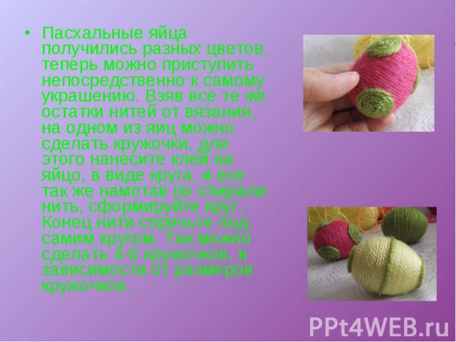Пасхальные яйца получились разных цветов, теперь можно приступить непосредственно к самому украшению. Взяв все те же остатки нитей от вязания, на одном из яиц можно сделать кружочки, для этого нанесите клей на яйцо, в виде круга, и все так же намота…
