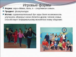 Игровые формы Форма: игра «Мама, папа, я – спортивная семья»Предмет: физкультура