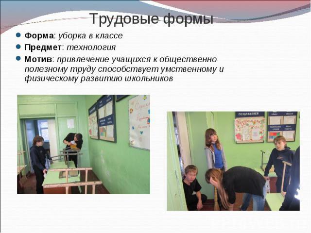 Трудовые формы Форма: уборка в классеПредмет: технологияМотив: привлечение учащихся к общественно полезному труду способствует умственному и физическому развитию школьников