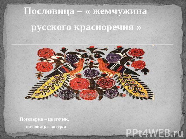 Пословица – « жемчужина русского красноречия » Поговорка – цветочек, пословица - ягодка