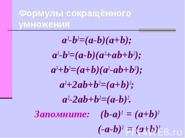 Формулы сокращённого умножения a2-b2=(a-b)(a+b);a3-b3=(a-b)(a2+ab+b2);a3+b3=(a+b)(a2-ab+b2);a2+2ab+b2=(a+b)2;a2-2ab+b2=(a-b)2.Запомните: (b-a)2 = (a+b)2 (-a-b)2 = (a+b)2
