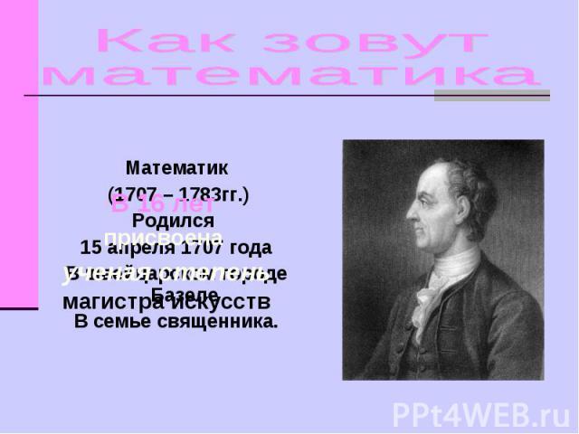 Как зовут математика В 16 лет присвоена ученая степень магистра искусств Математик (1707 – 1783гг.)Родился 15 апреля 1707 годаВ швейцарском городе Базеле В семье священника.