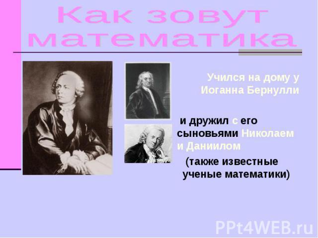 Как зовут математика Учился на дому у Иоганна Бернулли и дружил с его сыновьями Николаем и Даниилом (также известные ученые математики)