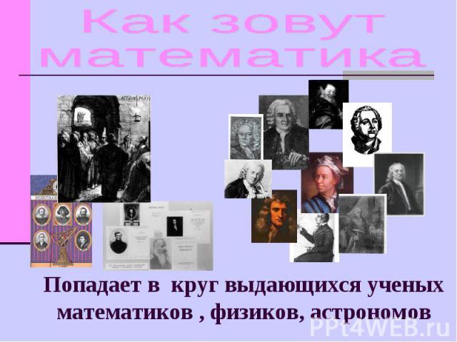 Как зовут математика Попадает в круг выдающихся ученых математиков , физиков, астрономов
