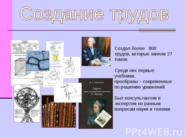 Создание трудов Создал более 800 трудов, которые заняли 27 томов Среди них первые учебники, прообразы – современных по решению уравненийБыл консультантом и экспертом по разным вопросам науки и техники