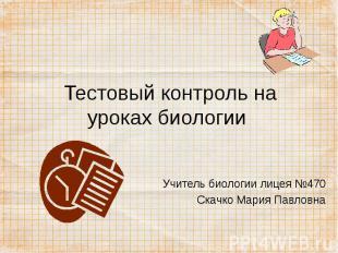 Тестовый контроль на уроках биологии Учитель биологии лицея №470Скачко Мария Пав