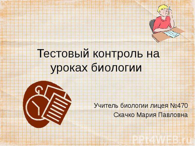 Тестовый контроль на уроках биологии Учитель биологии лицея №470Скачко Мария Павловна