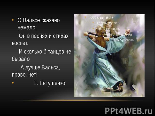 О Вальсе сказано немало, Он в песнях и стихах воспет. И сколько б танцев не бывало А лучше Вальса, право, нет! Е. Евтушенко