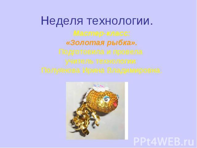 Неделя технологии. Мастер-класс:«Золотая рыбка».Подготовила и провела учитель технологии Полуянова Ирина Владимировна.