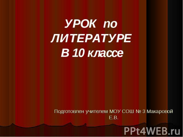 Подготовлен учителем МОУ СОШ № 3 Макаровой Е.В. УРОК по ЛИТЕРАТУРЕВ 10 классе