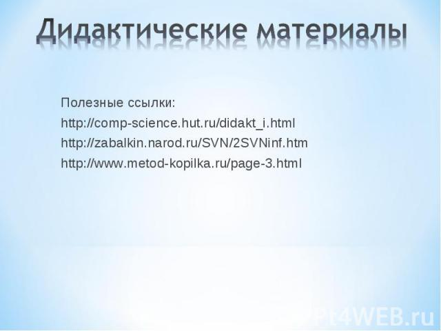 Дидактические материалы Полезные ссылки:http://comp-science.hut.ru/didakt_i.htmlhttp://zabalkin.narod.ru/SVN/2SVNinf.htmhttp://www.metod-kopilka.ru/page-3.html