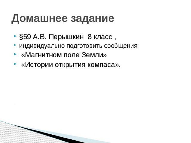 Домашнее задание §59 А.В. Перышкин 8 класс , индивидуально подготовить сообщения: «Магнитном поле Земли» «Истории открытия компаса».