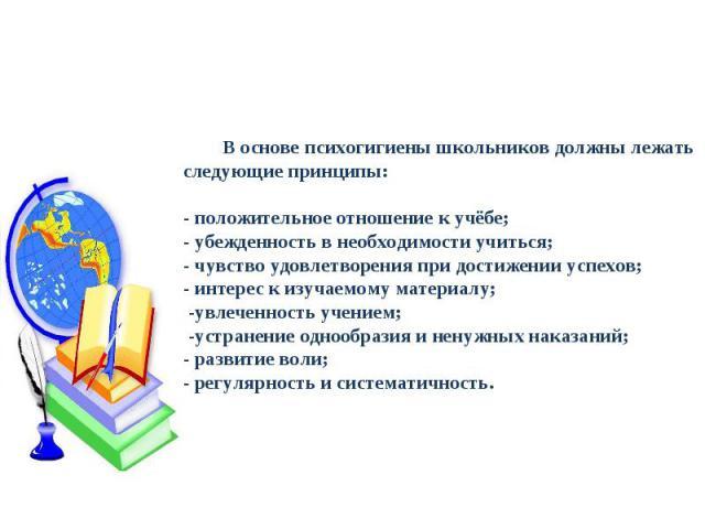 В основе психогигиены школьников должны лежать следующие принципы:- положительное отношение к учёбе;- убежденность в необходимости учиться;- чувство удовлетворения при достижении успехов;- интерес к изучаемому материалу; -увлеченность учением; -устр…