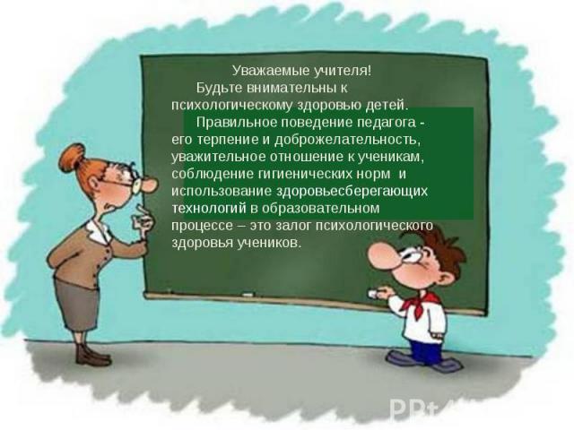 Уважаемые учителя! Будьте внимательны к психологическому здоровью детей. Правильное поведение педагога - его терпение и доброжелательность, уважительное отношение к ученикам, соблюдение гигиенических норм и использование здоровьесберегающих технолог…