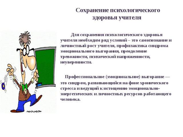 Сохранение психологического здоровья учителя Для сохранения психологического здоровья учителя необходим ряд условий – это самопознание и личностный рост учителя, профилактика синдрома эмоционального выгорания, преодоление тревожности, психической на…