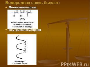 Водородная связь бывает:МежмолекулярнаяВнутримолекулярная