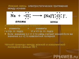 Ионная связь- электростатическое притяжение между ионами.Ионных соединений немно