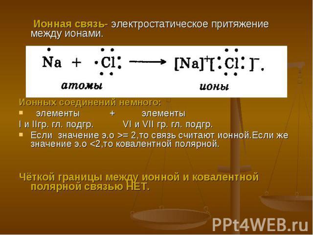 Ионная связь- электростатическое притяжение между ионами.Ионных соединений немного: элементы + элементы I и IIгр. гл. подгр. VI и VII гр. гл. подгр.Если значение э.о >= 2,то связь считают ионной.Если же значение э.о