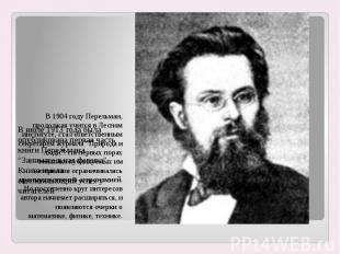 В 1904 году Перельман, продолжая учится в Лесном институте, стал ответственным с