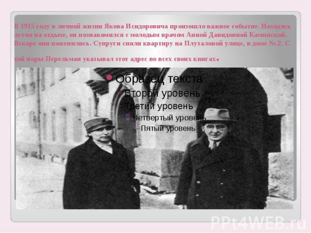 В 1915 году в личной жизни Якова Исидоровича произошло важное событие. Находясь летом на отдыхе, он познакомился с молодым врачом Анной Давидовной Каминской. Вскоре они поженились. Супруги сняли квартиру на Плуталовой улице, в доме № 2. С той поры П…