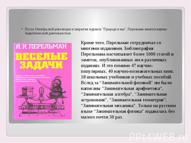 """После Октябрьской революции и закрытия журнала """"Природа и мы"""", Перельман занялся научно-педагогической деятельностью. Кроме того, Перельман сотрудничал со многими изданиями. Библиография Перельмана насчитывает более 1000 статей и заметок, опубликова…"""