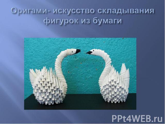Оригами- искусство складывания фигурок из бумаги