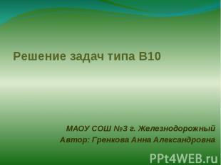 Решение задач типа В10 МАОУ СОШ №3 г. ЖелезнодорожныйАвтор: Гренкова Анна Алекса