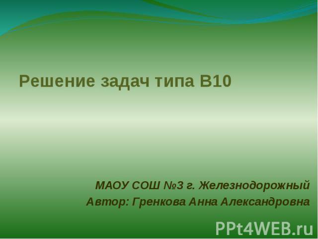 Решение задач типа В10 МАОУ СОШ №3 г. ЖелезнодорожныйАвтор: Гренкова Анна Александровна