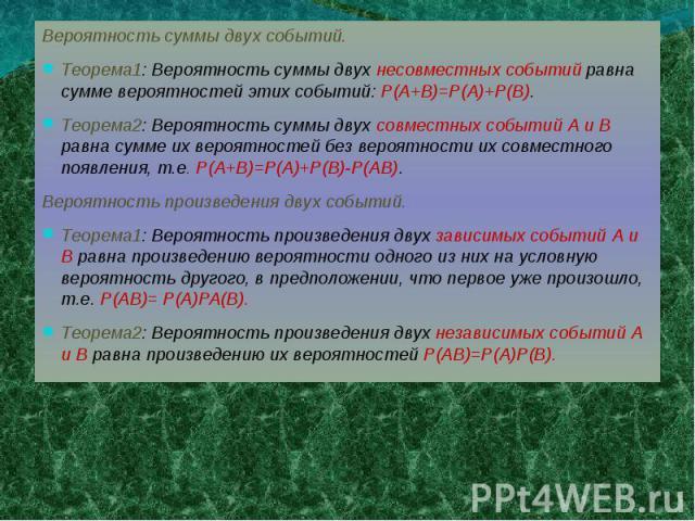 Вероятность суммы двух событий.Теорема1: Вероятность суммы двух несовместных событий равна сумме вероятностей этих событий: Р(А+В)=Р(А)+Р(В). Теорема2: Вероятность суммы двух совместных событий А и В равна сумме их вероятностей без вероятности их со…