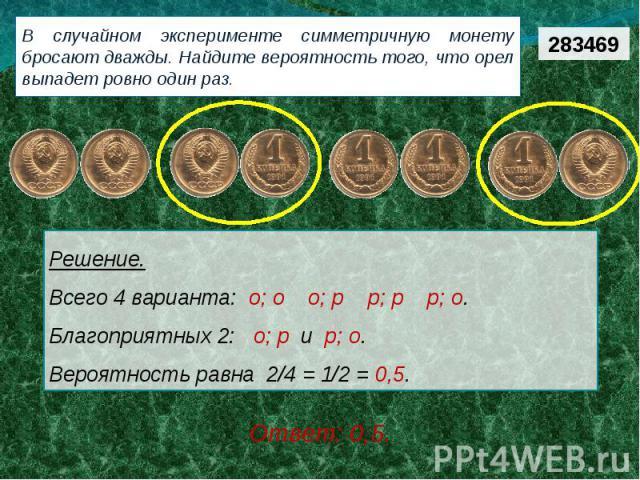 В случайном эксперименте симметричную монету бросают дважды. Найдите вероятность того, что орел выпадет ровно один раз. Решение.Всего 4 варианта: о; о  о; р  р; р  р; о.  Благоприятных 2:  о; р и р; о. Вероятность равна 2/4 = 1/2 = 0,5.