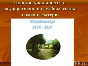 Пушкин увольняется с государственной службы.Ссылка в имение матери.
