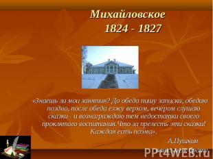 Михайловское 1824 - 1827 «Знаешь ли мои занятия? До обеда пишу записки, обедаю п