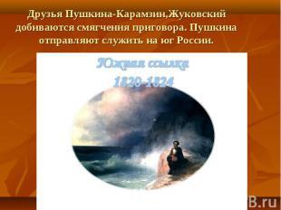 Друзья Пушкина-Карамзин,Жуковский добиваются смягчения приговора. Пушкина отправ