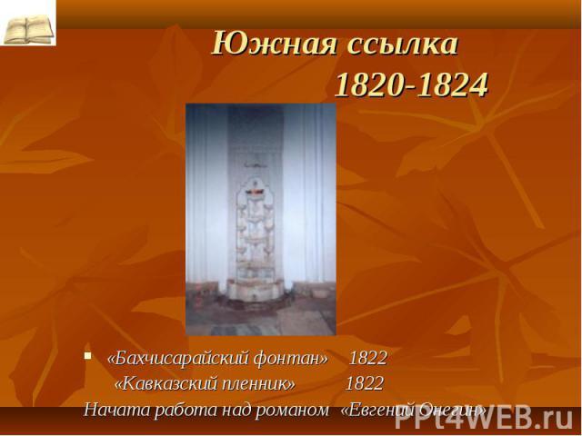 Южная ссылка 1820-1824 «Бахчисарайский фонтан» 1822 «Кавказский пленник» 1822Начата работа над романом «Евгений Онегин»