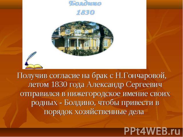Получив согласие на брак с Н.Гончаровой, летом 1830 года Александр Сергеевич отправился в нижегородское имение своих родных - Болдино, чтобы привести в порядок хозяйственные дела