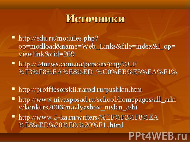 Источники http://edu.ru/modules.php?op=modload&name=Web_Links&file=index&l_op=viewlink&cid=269http://24news.com.ua/persons/eng/%CF%F3%F8%EA%E8%ED_%C0%EB%E5%EA%F1% http://profffesorskii.narod.ru/pushkin.htmhttp://www.nivasposad.ru/school/homepages/al…