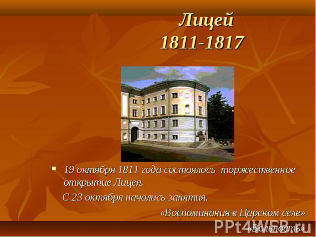Лицей 1811-1817 19 октября 1811 года состоялось торжественное открытие Лицея. С 23 октября начались занятия. «Воспоминания в Царском селе» «Вольность»
