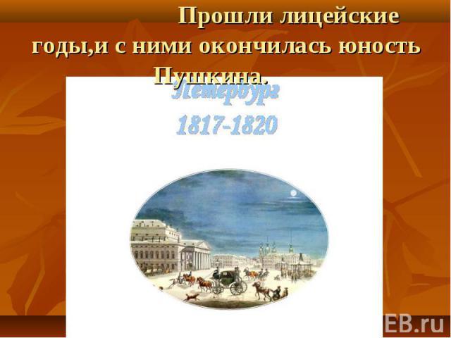 Прошли лицейские годы,и с ними окончилась юность Пушкина.
