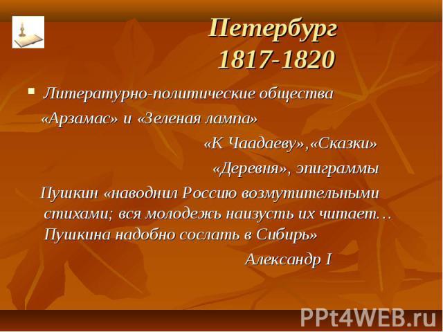 Петербург 1817-1820 Литературно-политические общества «Арзамас» и «Зеленая лампа» «К Чаадаеву»,«Сказки» «Деревня», эпиграммы Пушкин «наводнил Россию возмутительными стихами; вся молодежь наизусть их читает…Пушкина надобно сослать в Сибирь» Александр I