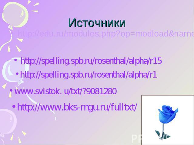 Источники http://edu.ru/modules.php?op=modload&name=Web_Links&file=index&l http://spelling.spb.ru/rosenthal/alpha/r15 http://spelling.spb.ru/rosenthal/alpha/r1 www.svistok. u/txt/?9081280 http://www.bks-mgu.ru/fulltxt/