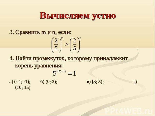 Вычисляем устно 3. Сравнить m и n, если:4. Найти промежуток, которому принадлежит корень уравнения:а) (- 4; -1);б) (0; 3);в) [3; 5);г) (10; 15)