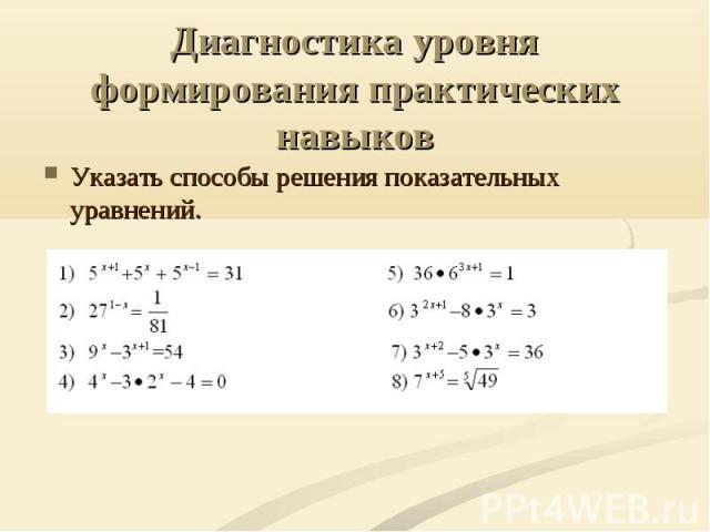 Диагностика уровня формирования практических навыков Указать способы решения показательных уравнений.
