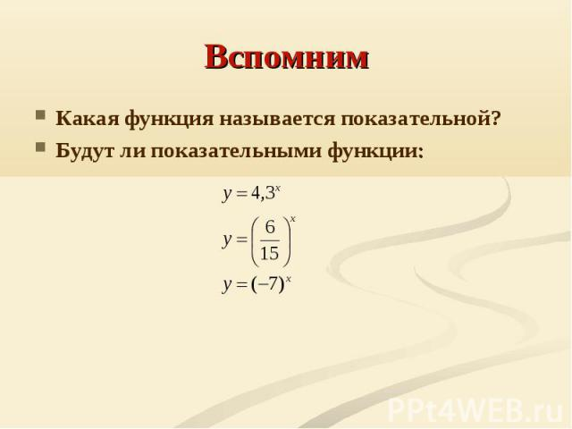 Вспомним Какая функция называется показательной?Будут ли показательными функции: