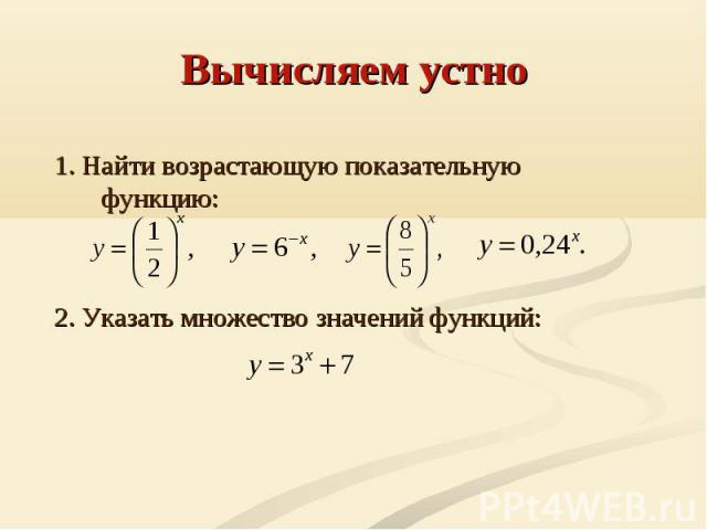 Вычисляем устно 1. Найти возрастающую показательную функцию:2. Указать множество значений функций: