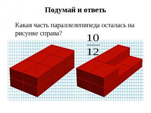 Подумай и ответь Какая часть параллелепипеда осталась на рисунке справа?