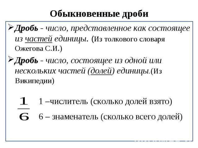 Обыкновенные дроби Дробь - число, представленное как состоящее из частей единицы. (Из толкового словаря Ожегова С.И.)Дробь - число, состоящее из одной или нескольких частей (долей) единицы.(Из Википедии) 1 –числитель (сколько долей взято) 6 – знамен…