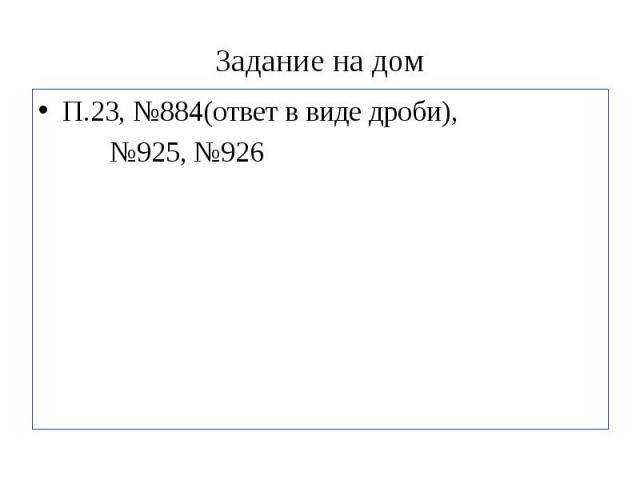 Задание на дом П.23, №884(ответ в виде дроби), №925, №926