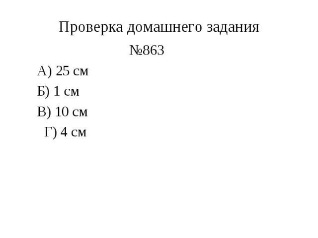 Проверка домашнего задания №863 А) 25 см Б) 1 см В) 10 см Г) 4 см
