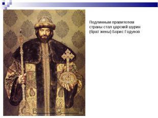 Подлинным правителем страны стал царский шурин (брат жены) Борис Годунов